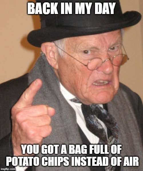 Back In My Day Meme | BACK IN MY DAY YOU GOT A BAG FULL OF POTATO CHIPS INSTEAD OF AIR | image tagged in memes,back in my day | made w/ Imgflip meme maker
