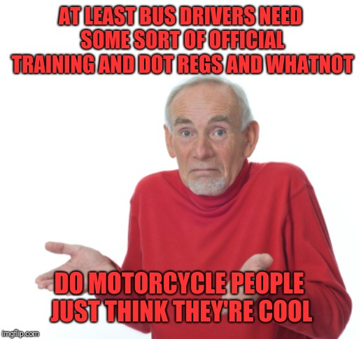 Guess I'll die  | AT LEAST BUS DRIVERS NEED SOME SORT OF OFFICIAL TRAINING AND DOT REGS AND WHATNOT DO MOTORCYCLE PEOPLE JUST THINK THEY'RE COOL | image tagged in guess i'll die | made w/ Imgflip meme maker