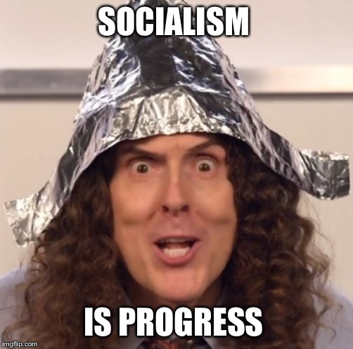 Weird al tinfoil hat | SOCIALISM IS PROGRESS | image tagged in weird al tinfoil hat | made w/ Imgflip meme maker