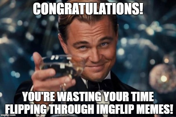 Well Done! | CONGRATULATIONS! YOU'RE WASTING YOUR TIME FLIPPING THROUGH IMGFLIP MEMES! | image tagged in memes,leonardo dicaprio cheers,wasting time,congratulations,funny | made w/ Imgflip meme maker