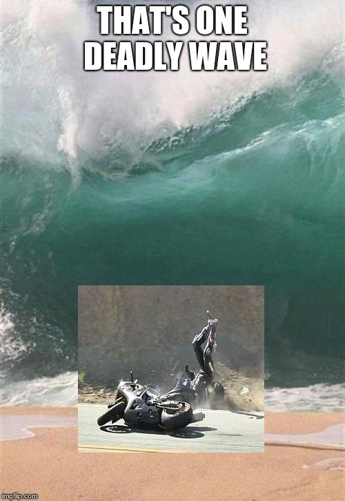 Wave | THAT'S ONE DEADLY WAVE | image tagged in wave | made w/ Imgflip meme maker