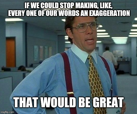 That Would Be Great Meme | IF WE COULD STOP MAKING, LIKE, EVERY ONE OF OUR WORDS AN EXAGGERATION THAT WOULD BE GREAT | image tagged in memes,that would be great | made w/ Imgflip meme maker