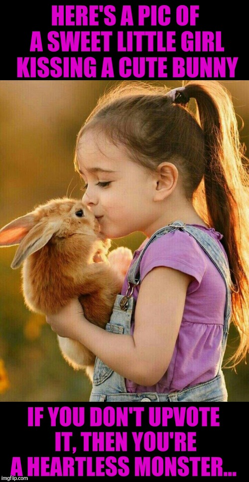 Heartless.... Absolutely heartless to not upvote this :P  |  HERE'S A PIC OF A SWEET LITTLE GIRL KISSING A CUTE BUNNY; IF YOU DON'T UPVOTE IT, THEN YOU'RE A HEARTLESS MONSTER... | image tagged in jbmemegeek,upvotes,cute kids,cute bunny | made w/ Imgflip meme maker