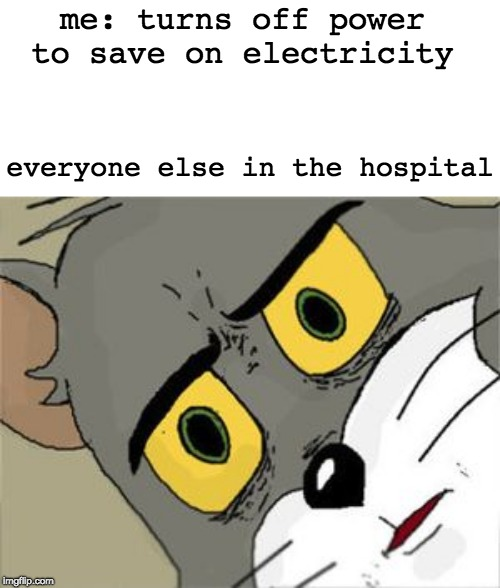 Unsettled Tom Meme | me: turns off power to save on electricity everyone else in the hospital | image tagged in unsettled tom | made w/ Imgflip meme maker