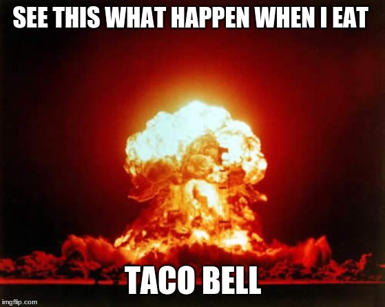 Nuclear Explosion | SEE THIS WHAT HAPPEN WHEN I EAT TACO BELL | image tagged in memes,nuclear explosion | made w/ Imgflip meme maker