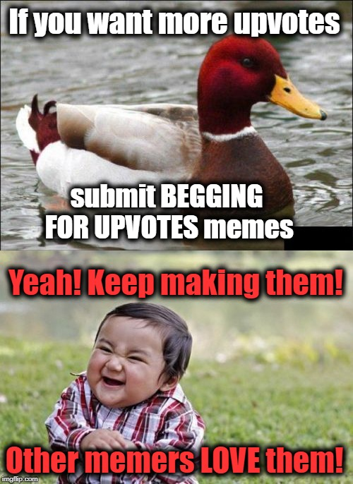 Malicious Advice Mallard  | If you want more upvotes submit BEGGING FOR UPVOTES memes Yeah! Keep making them! Other memers LOVE them! | image tagged in evil toddler,malicious advice mallard | made w/ Imgflip meme maker