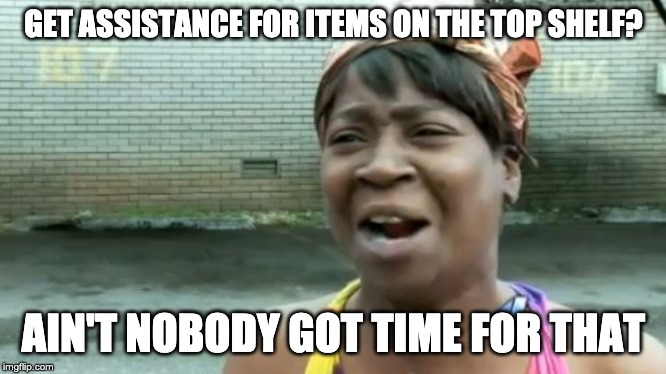 Puh-leez! | GET ASSISTANCE FOR ITEMS ON THE TOP SHELF? AIN'T NOBODY GOT TIME FOR THAT | image tagged in memes,aint nobody got time for that,shopping | made w/ Imgflip meme maker