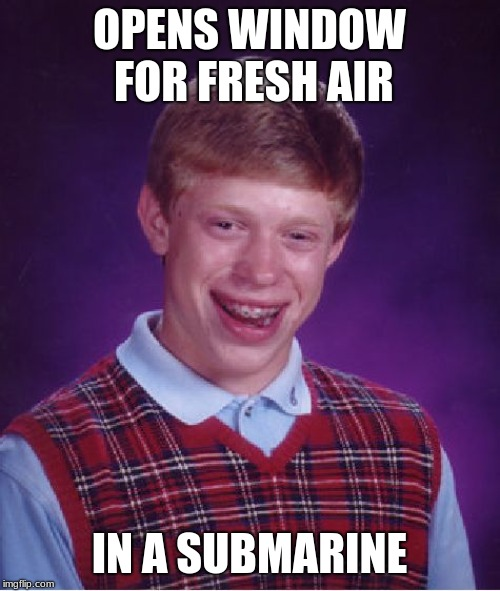 Bad Luck Brian Meme | OPENS WINDOW FOR FRESH AIR IN A SUBMARINE | image tagged in memes,bad luck brian | made w/ Imgflip meme maker