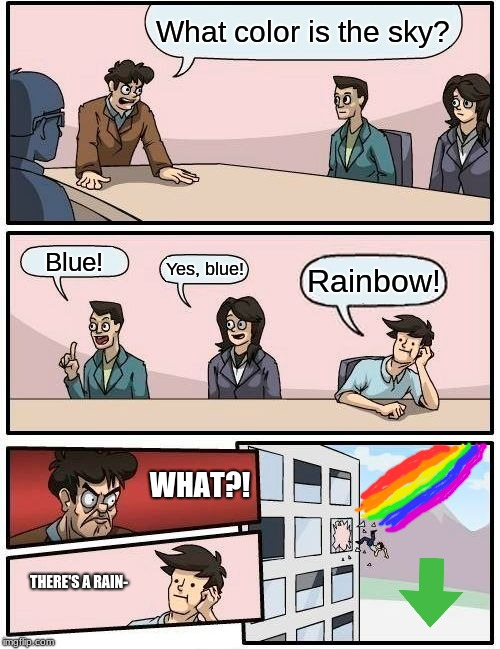 Boardroom Meeting Suggestion | What color is the sky? Blue! Yes, blue! Rainbow! WHAT?! THERE'S A RAIN- | image tagged in memes,boardroom meeting suggestion | made w/ Imgflip meme maker