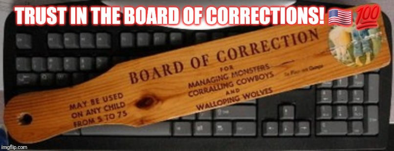 Board of Corrections | TRUST IN THE BOARD OF CORRECTIONS! ?? ? | image tagged in board,school,parents,punishment,spoiled | made w/ Imgflip meme maker