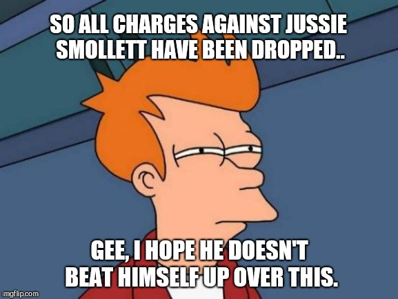 Futurama Fry Meme | SO ALL CHARGES AGAINST JUSSIE SMOLLETT HAVE BEEN DROPPED.. GEE, I HOPE HE DOESN'T BEAT HIMSELF UP OVER THIS. | image tagged in memes,futurama fry,jussie smollett,humor | made w/ Imgflip meme maker
