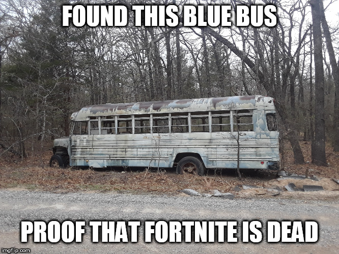 Fortnite is dead |  FOUND THIS BLUE BUS; PROOF THAT FORTNITE IS DEAD | image tagged in fortnite,bus,gaming,fortnite dead | made w/ Imgflip meme maker