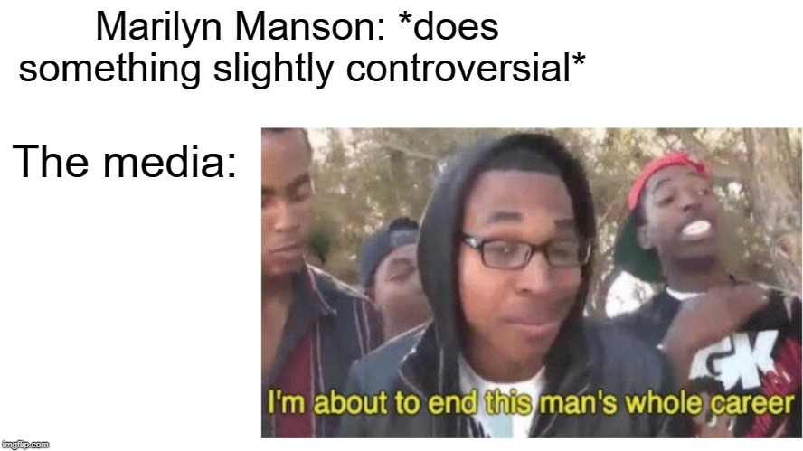 100% Accurate | Marilyn Manson: *does something slightly controversial* The media: | image tagged in memes,funny,marilyn manson,heavy metal,doctordoomsday180,media | made w/ Imgflip meme maker
