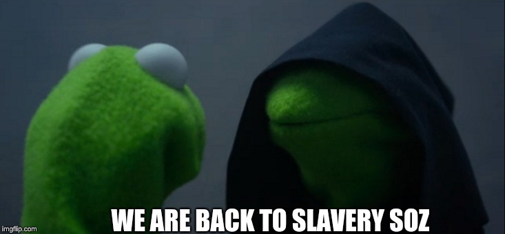 Evil Kermit Meme | WE ARE BACK TO SLAVERY SOZ | image tagged in memes,evil kermit | made w/ Imgflip meme maker