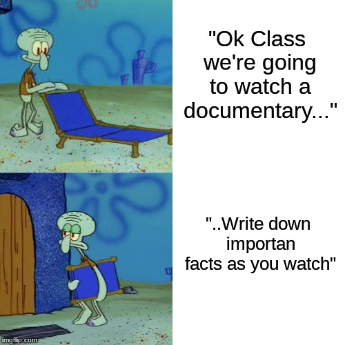 "Everyone has also been through this during school | ""Ok Class we're going to watch a documentary..."" ""..Write down importan facts as you watch"" 