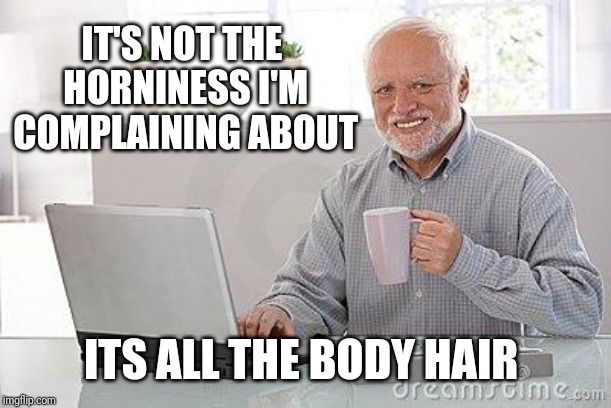 Hide the pain harold smile | IT'S NOT THE HORNINESS I'M COMPLAINING ABOUT ITS ALL THE BODY HAIR | image tagged in hide the pain harold smile | made w/ Imgflip meme maker