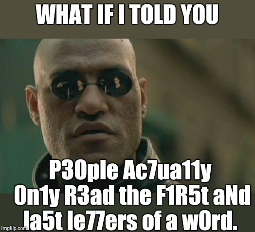 What's in between doesn't really matter to the brain | WHAT IF I TOLD YOU P30ple Ac7ua11y 0n1y R3ad the F1R5t aNd la5t le77ers of a w0rd. | image tagged in memes,matrix morpheus,amazing,brain,dafuq did i just read,my eyes | made w/ Imgflip meme maker