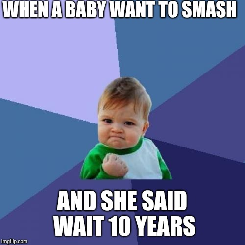 Success Kid |  WHEN A BABY WANT TO SMASH; AND SHE SAID WAIT 10 YEARS | image tagged in memes,success kid | made w/ Imgflip meme maker