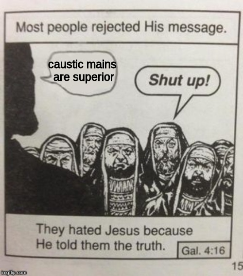 the truth about the mains in apex | caustic mains are superior | image tagged in they hated jesus meme,dank memes | made w/ Imgflip meme maker