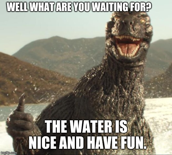 Godzilla says summer is ready | WELL WHAT ARE YOU WAITING FOR? THE WATER IS NICE AND HAVE FUN. | image tagged in godzilla approved | made w/ Imgflip meme maker