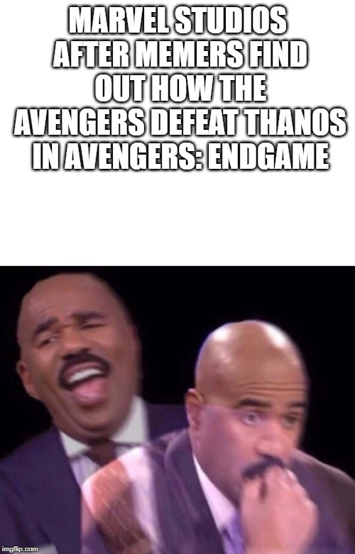 *SPOILERS* | MARVEL STUDIOS AFTER MEMERS FIND OUT HOW THE AVENGERS DEFEAT THANOS IN AVENGERS: ENDGAME | image tagged in steve harvey laughing serious,marvel,ant man thanos ass,ant man,thanos,avengers endgame | made w/ Imgflip meme maker