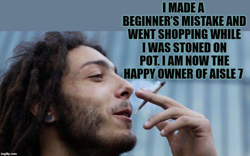 don't shop high | I MADE A BEGINNER'S MISTAKE AND WENT SHOPPING WHILE I WAS STONED ON POT. I AM NOW THE HAPPY OWNER OF AISLE 7 | image tagged in pot,shopping,funny | made w/ Imgflip meme maker