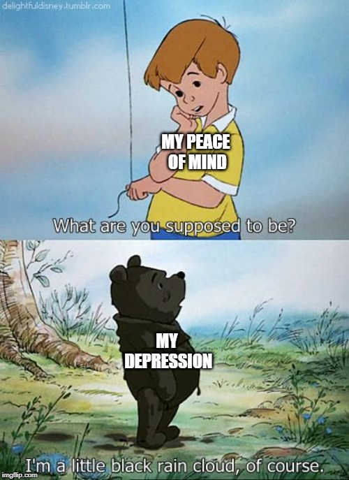 Rain Cloud Pooh | MY PEACE OF MIND MY DEPRESSION | image tagged in depression,winnie the pooh,anxiety | made w/ Imgflip meme maker