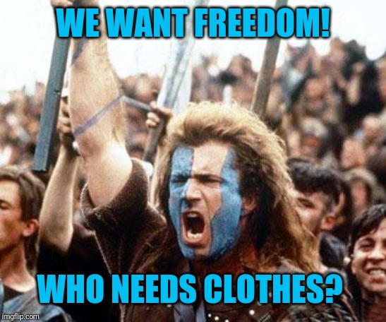 braveheart freedom | WE WANT FREEDOM! WHO NEEDS CLOTHES? | image tagged in braveheart freedom | made w/ Imgflip meme maker