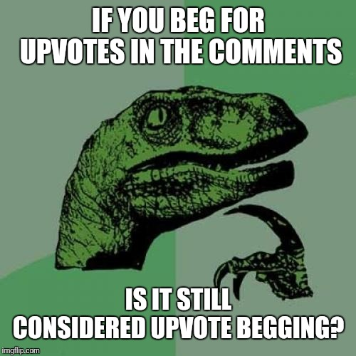 Philosoraptor Meme | IF YOU BEG FOR UPVOTES IN THE COMMENTS IS IT STILL CONSIDERED UPVOTE BEGGING? | image tagged in memes,philosoraptor | made w/ Imgflip meme maker
