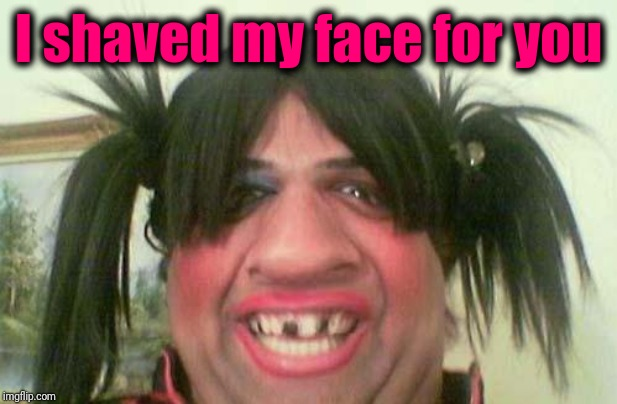 ugly woman with pigtails | I shaved my face for you | image tagged in ugly woman with pigtails | made w/ Imgflip meme maker
