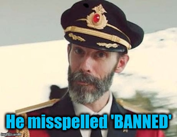 Captain Obvious | He misspelled 'BANNED' | image tagged in captain obvious | made w/ Imgflip meme maker