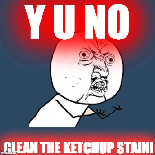 Clean it really... | Y U NO CLEAN THE KETCHUP STAIN! | image tagged in memes,y u no,ketchup,stain,funny | made w/ Imgflip meme maker