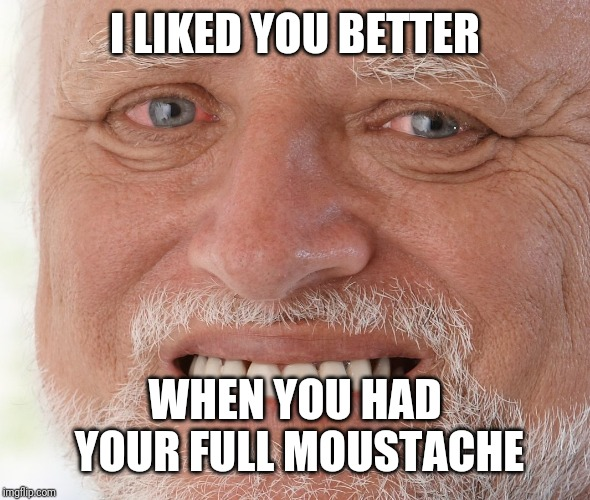 Hide the Pain Harold | I LIKED YOU BETTER WHEN YOU HAD YOUR FULL MOUSTACHE | image tagged in hide the pain harold | made w/ Imgflip meme maker