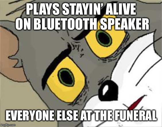 Unsettled Tom Meme | PLAYS STAYIN' ALIVE ON BLUETOOTH SPEAKER EVERYONE ELSE AT THE FUNERAL | image tagged in unsettled tom | made w/ Imgflip meme maker