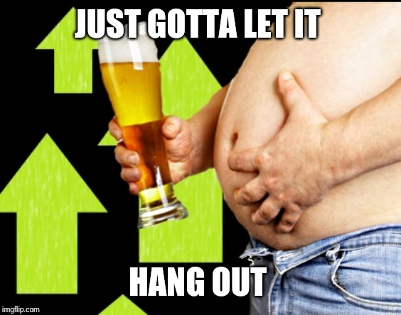 beer belly up vote | JUST GOTTA LET IT HANG OUT | image tagged in beer belly up vote | made w/ Imgflip meme maker