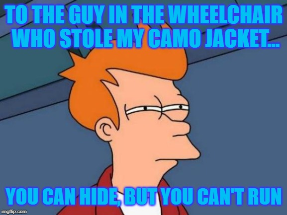 Futurama Fry | TO THE GUY IN THE WHEELCHAIR WHO STOLE MY CAMO JACKET... YOU CAN HIDE, BUT YOU CAN'T RUN | image tagged in memes,futurama fry,funny memes,jokes | made w/ Imgflip meme maker