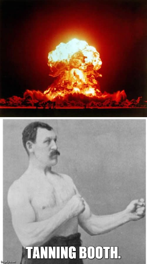 TANNING BOOTH. | image tagged in memes,overly manly man,nuclear explosion | made w/ Imgflip meme maker