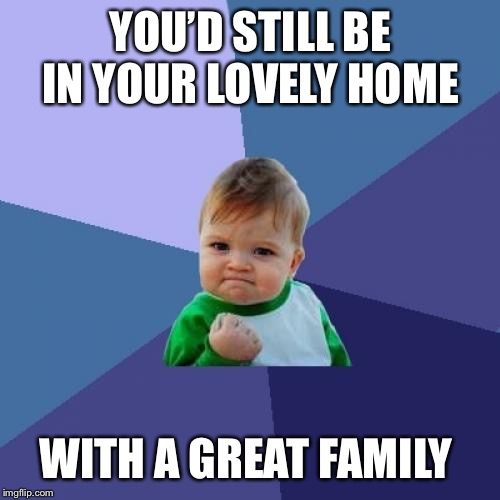 Success Kid Meme | YOU'D STILL BE IN YOUR LOVELY HOME WITH A GREAT FAMILY | image tagged in memes,success kid | made w/ Imgflip meme maker