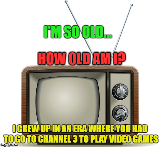 Old gamer | HOW OLD AM I? | image tagged in gamers,old school,gaming,video games | made w/ Imgflip meme maker