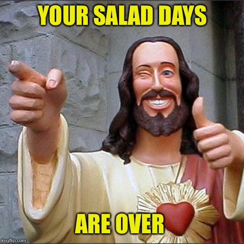Buddy Christ Meme | YOUR SALAD DAYS ARE OVER | image tagged in memes,buddy christ | made w/ Imgflip meme maker