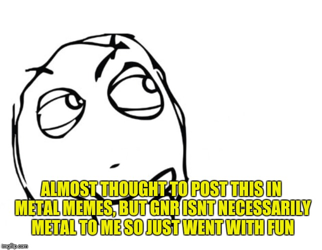 hmmm | ALMOST THOUGHT TO POST THIS IN METAL MEMES, BUT GNR ISNT NECESSARILY METAL TO ME SO JUST WENT WITH FUN | image tagged in hmmm | made w/ Imgflip meme maker