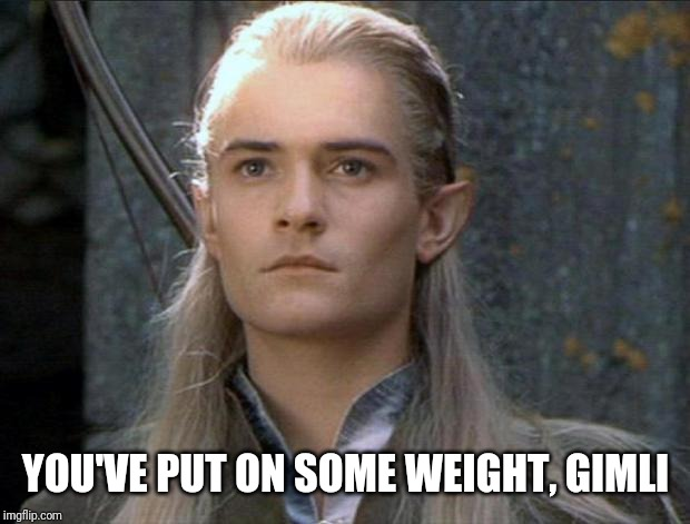 Legolas | YOU'VE PUT ON SOME WEIGHT, GIMLI | image tagged in legolas | made w/ Imgflip meme maker