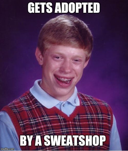 Bad Luck Brian | GETS ADOPTED BY A SWEATSHOP | image tagged in memes,bad luck brian,funny,sweatshop,adopted | made w/ Imgflip meme maker