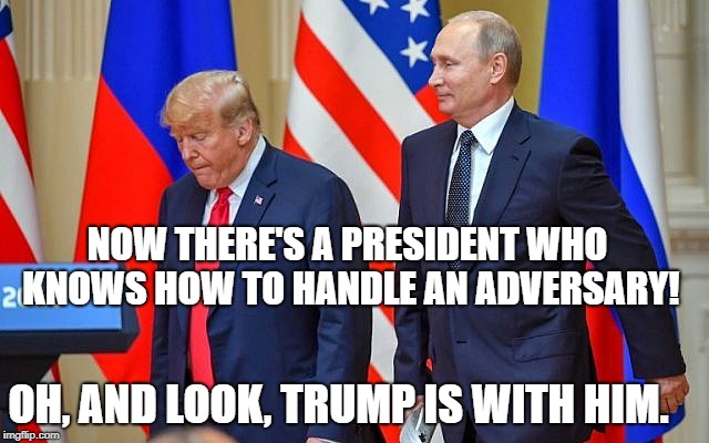 A President To Admire | NOW THERE'S A PRESIDENT WHO KNOWS HOW TO HANDLE AN ADVERSARY! OH, AND LOOK, TRUMP IS WITH HIM. | image tagged in trump,putin,helsinki,cuckold,treason,alpha male | made w/ Imgflip meme maker