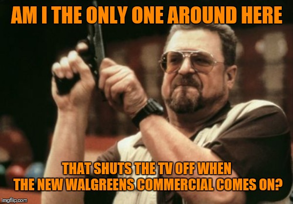 It is so annoying!!! |  AM I THE ONLY ONE AROUND HERE; THAT SHUTS THE TV OFF WHEN THE NEW WALGREENS COMMERCIAL COMES ON? | image tagged in memes,am i the only one around here,walgreens,commercials,44colt | made w/ Imgflip meme maker