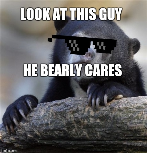 Confession Bear Meme |  LOOK AT THIS GUY; HE BEARLY CARES | image tagged in memes,confession bear | made w/ Imgflip meme maker