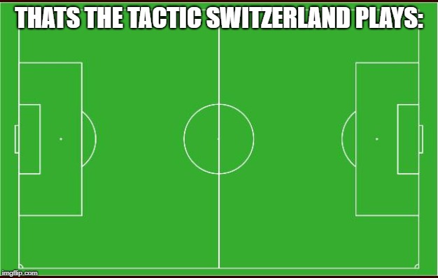 hop schwiiz | THATS THE TACTIC SWITZERLAND PLAYS: | image tagged in soccer,switzerland,swiss,fussball,taktik,tactics | made w/ Imgflip meme maker