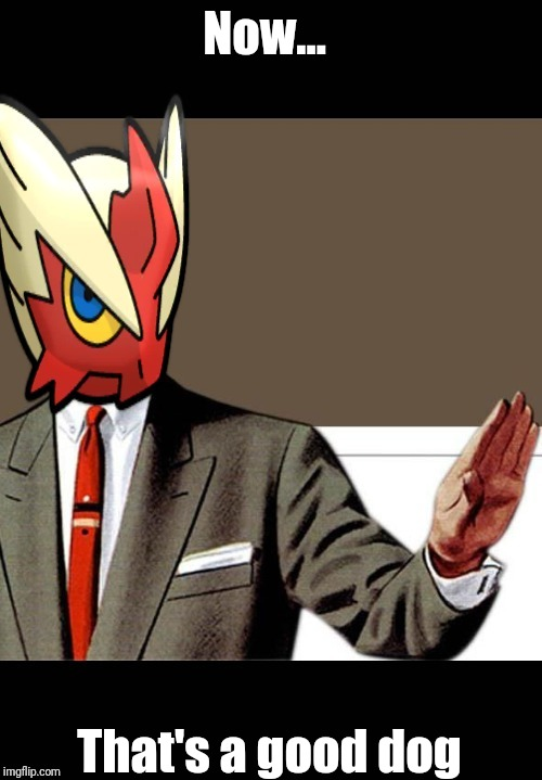 Just shut up already (Blaze the Blaziken) | Now... That's a good dog | image tagged in just shut up already blaze the blaziken | made w/ Imgflip meme maker