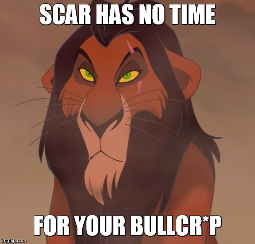 serious scar |  SCAR HAS NO TIME; FOR YOUR BULLCR*P | image tagged in censored,scar,the lion king | made w/ Imgflip meme maker