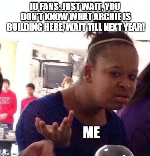 Black Girl Wat |  IU FANS: JUST WAIT, YOU DON'T KNOW WHAT ARCHIE IS BUILDING HERE, WAIT TILL NEXT YEAR! ME | image tagged in memes,black girl wat | made w/ Imgflip meme maker